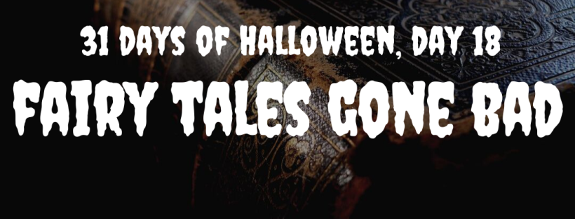 31 Days of Halloween, Day 18: Fairy Tales Gone Bad
