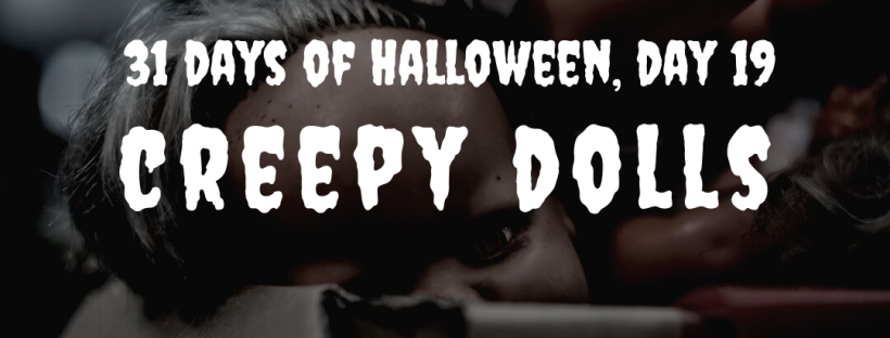 31 Days of Halloween, Day 19: Creepy Dolls