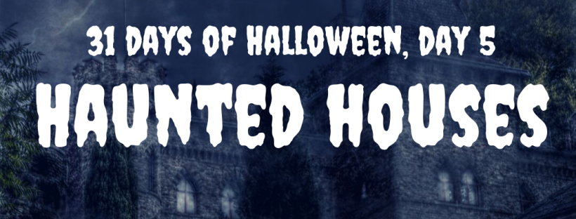 31 Days of Halloween, Day 5: Haunted Houses
