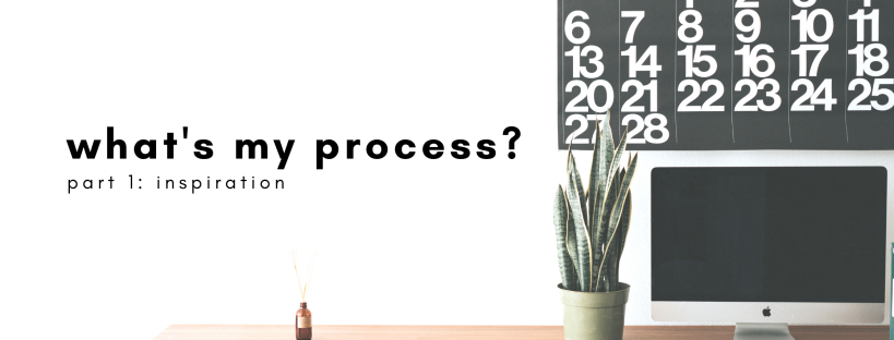 what's my process? part 1: inspiration